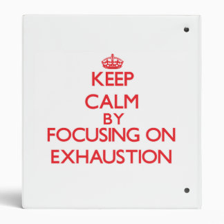 Keep Calm by focusing on EXHAUSTION 3 Ring Binder