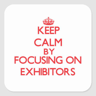 Keep Calm by focusing on EXHIBITORS Square Stickers