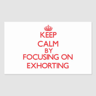 Keep Calm by focusing on EXHORTING Rectangular Stickers