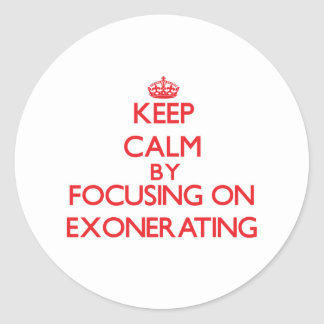 Keep Calm by focusing on EXONERATING Round Sticker