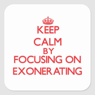 Keep Calm by focusing on EXONERATING Square Stickers
