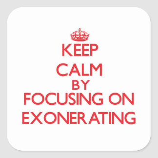 Keep Calm by focusing on EXONERATING Square Sticker