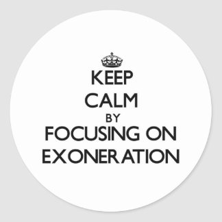 Keep Calm by focusing on EXONERATION Round Sticker
