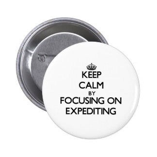 Keep Calm by focusing on EXPEDITING Pinback Button