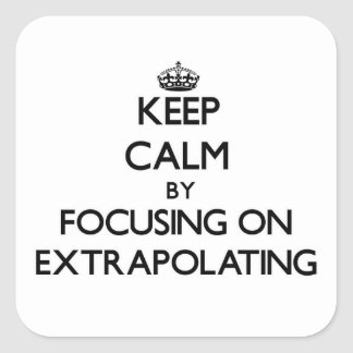 Keep Calm by focusing on EXTRAPOLATING Square Sticker