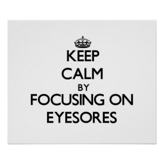 Keep Calm by focusing on EYESORES Print
