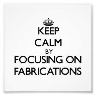 Keep Calm by focusing on Fabrications Art Photo