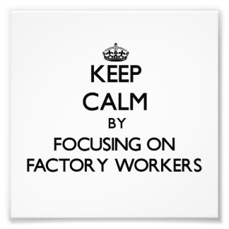 Keep Calm by focusing on Factory Workers Photo