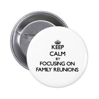 Keep Calm by focusing on Family Reunions Pinback Button