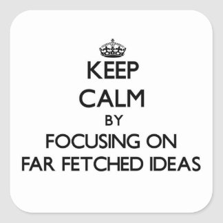 Keep Calm by focusing on Far Fetched Ideas Square Sticker