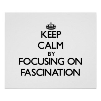 Keep Calm by focusing on Fascination Poster