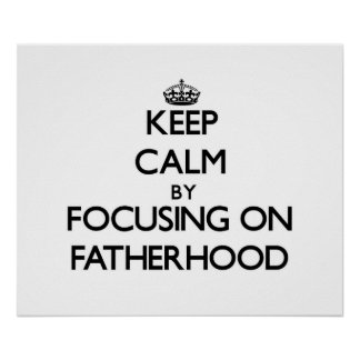 Keep Calm by focusing on Fatherhood Posters