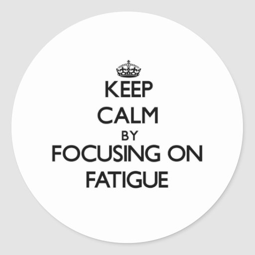 Keep Calm by focusing on Fatigue Round Stickers