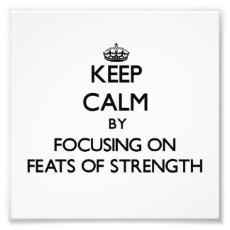 Keep Calm by focusing on Feats Of Strength Photographic Print