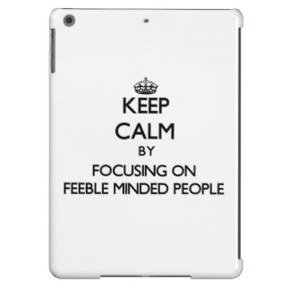 Keep Calm by focusing on Feeble Minded People iPad Air Cover