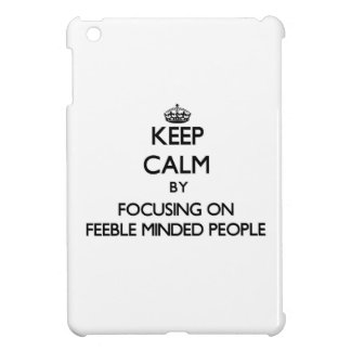 Keep Calm by focusing on Feeble Minded People Cover For The iPad Mini