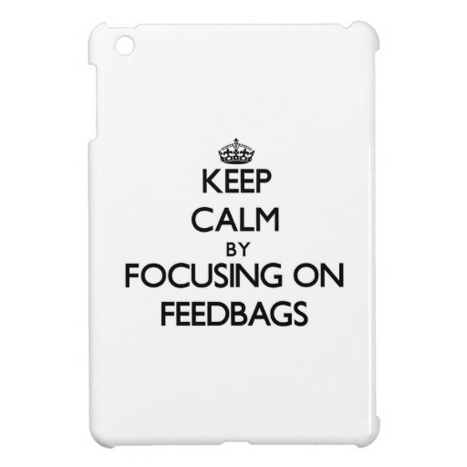 Keep Calm by focusing on Feedbags Cover For The iPad Mini
