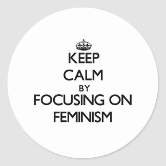 Keep Calm by focusing on Feminism Classic Round Sticker
