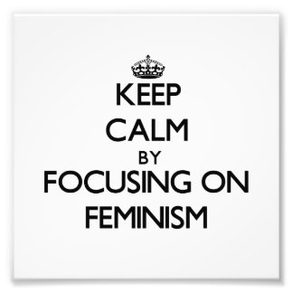 Keep Calm by focusing on Feminism Photograph