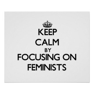 Keep Calm by focusing on Feminists Poster