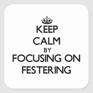 Keep Calm by focusing on Festering Square Sticker