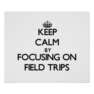 Keep Calm by focusing on Field Trips Poster