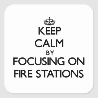 Keep Calm by focusing on Fire Stations Square Sticker