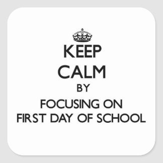 Keep Calm by focusing on First Day Of School Square Sticker