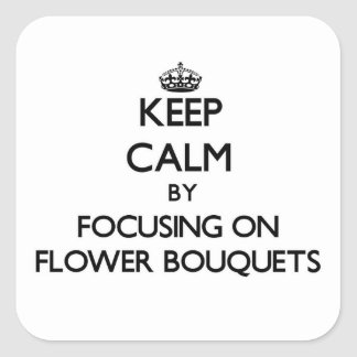 Keep Calm by focusing on Flower Bouquets Square Sticker
