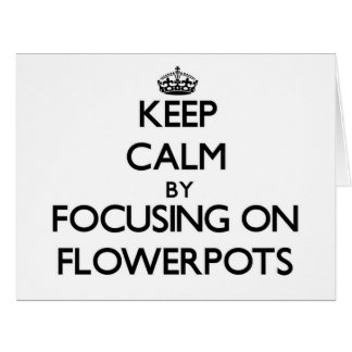 Keep Calm by focusing on Flowerpots Greeting Card