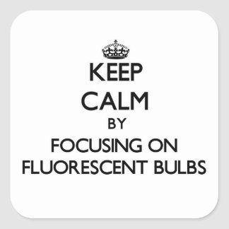 Keep Calm by focusing on Fluorescent Bulbs Square Sticker
