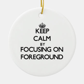 Keep Calm by focusing on Foreground Ornaments