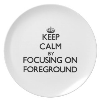 Keep Calm by focusing on Foreground Plate