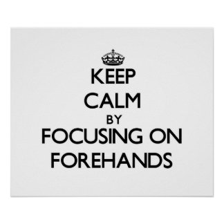 Keep Calm by focusing on Forehands Posters
