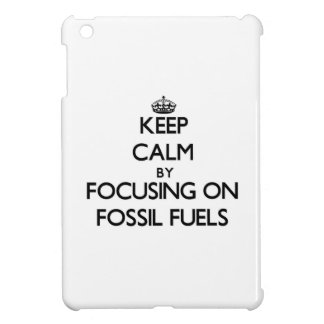 Keep Calm by focusing on Fossil Fuels iPad Mini Case