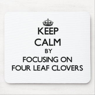 Keep Calm by focusing on Four Leaf Clovers Mouse Pads