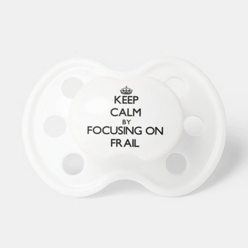 Keep Calm by focusing on Frail Baby Pacifiers