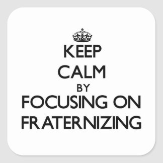 Keep Calm by focusing on Fraternizing Square Sticker