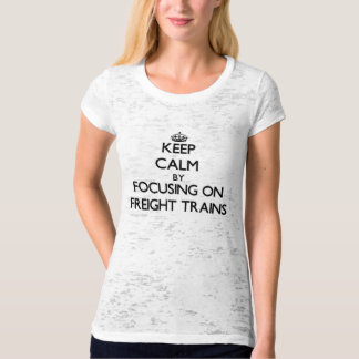 Keep Calm by focusing on Freight Trains T-shirts