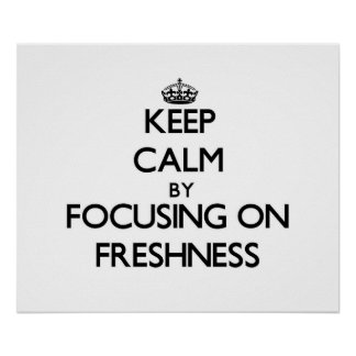 Keep Calm by focusing on Freshness Posters