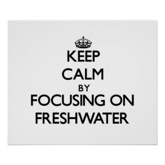 Keep Calm by focusing on Freshwater Print