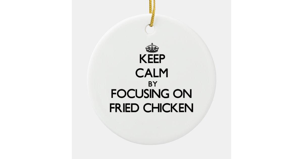 Alyssactndg Keep Calm Eat Fried Chicken: Keep Calm By Focusing On Fried Chicken Ceramic Ornament