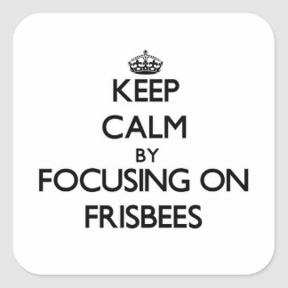 Keep Calm by focusing on Frisbees Square Stickers