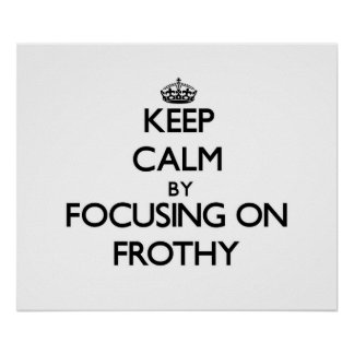 Keep Calm by focusing on Frothy Print