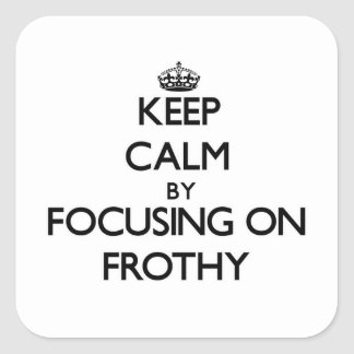Keep Calm by focusing on Frothy Stickers