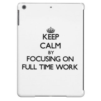 Keep Calm by focusing on Full Time Work iPad Air Covers