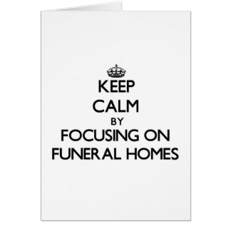 Keep Calm by focusing on Funeral Homes Greeting Card