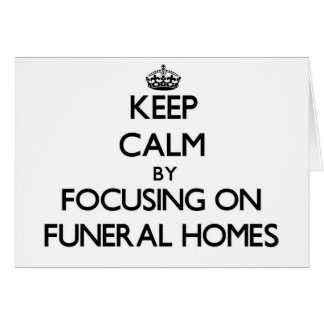 Keep Calm by focusing on Funeral Homes Greeting Cards