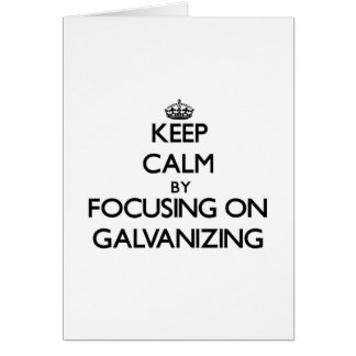 Keep Calm by focusing on Galvanizing Greeting Cards