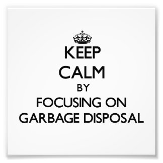 Keep Calm by focusing on Garbage Disposal Photo Art